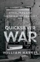 Quicksilver War - Syria, Iraq and the Spiral of Conflict eBook by William Harris