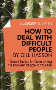 A Joosr Guide to... How to Deal with Difficult People by Gill Hasson: Smart Tactics for Overcoming the Problem People in Your Life ebook by Joosr