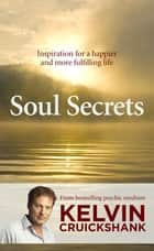 Soul Secrets - Inspiration for a happier and more fulfilling life ebook by Kelvin Cruickshank