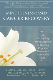 Mindfulness-Based Cancer Recovery - A Step-by-Step MBSR Approach to Help You Cope with Treatment and Reclaim Your Life ebook by Linda Carlson, PhD, RPsych,Michael Speca, PsyD RPsych,Zindel V. Segal, PhD