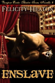 Enslave (Vampire Erotic Theatre Romance Series #4) ebook by Felicity Heaton