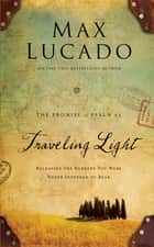 Traveling Light - Releasing the Burdens You Were Never Intended to Bear eBook by Max Lucado