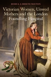 Victorian Women, Unwed Mothers and the London Foundling Hospital ebook by Dr Jessica A. Sheetz-Nguyen