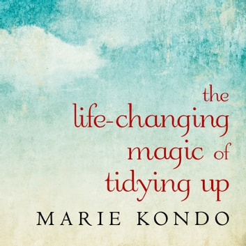 The Life-Changing Magic of Tidying Up - The Japanese Art of Decluttering and Organizing audiobook by Marie Kondo