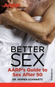 Better Sex - AARP's Guide to Sex After 50 ebook by Dr. Pepper Schwartz