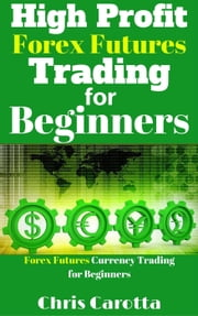 High Profit Forex Futures Trading for Beginners ebook by Chris Carotta