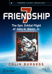 Friendship 7 - The Epic Orbital Flight of John H. Glenn, Jr. ebook by Colin Burgess