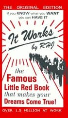 It Works - The Famous Little Red Book That Makes Your Dreams Come True! ebook by RHJ, R. H. Jarrett