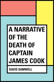 A Narrative of the Death of Captain James Cook ebook by David Samwell