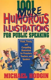 1001 More Humorous Illustrations for Public Speaking - Fresh, Timely, and Compelling Illustrations for Preachers, Teachers, and Speakers ebook by Michael Hodgin