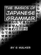 The Basics of Japanese Grammar: Verbs ebook by S Walker