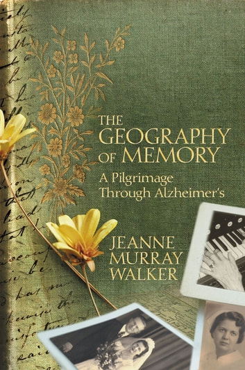 The Geography of Memory - A Pilgrimage Through Alzheimer's ebook by Jeanne Murray Walker