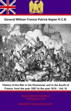 History Of The War In The Peninsular And In The South Of France, From The Year 1807 To The Year 1814 – Vol. IV ebook by General William Francis Patrick Napier K.C.B.