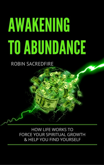 Awakening to Abundance: How Life Works to Force Your Spiritual Growth and Help You Find Yourself ebook by Robin Sacredfire