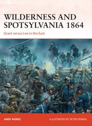 Wilderness and Spotsylvania 1864 - Grant versus Lee in the East ebook by Andy Nunez,Peter Dennis