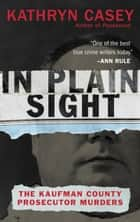 In Plain Sight - The Kaufman County Prosecutor Murders ebook by Kathryn Casey