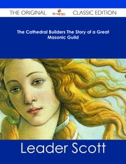 The Cathedral Builders The Story of a Great Masonic Guild - The Original Classic Edition ebook by Leader Scott