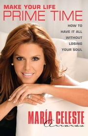 Make Your Life Prime Time - How to Have It All Without Losing Your Soul ebook by María Celeste Arrarás