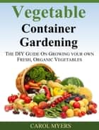 Vegetable Container Gardening: THE DIY GUIDE ON GROWING YOUR OWN FRESH, ORGANIC VEGETABLES ebook by Carol Myers