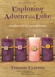Exploring Advent with Luke - Four Questions for Spiritual Growth ebook by Timothy Clayton,Paula Huston