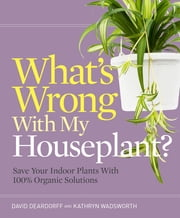 What's Wrong With My Houseplant? - Save Your Indoor Plants With 100% Organic Solutions ebook by David Deardorff,Kathryn Wadsworth