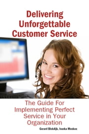 Delivering Unforgettable Customer Service: The Guide For Implementing Perfect Service in Your Organization ebook by Ivanka Menken