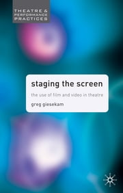 Staging the Screen - The Use of Film and Video in Theatre ebook by Dr Greg Giesekam