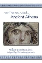 Now That You Asked: Ancient Athens ebook by William Stearns Davis