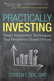 Practically Investing - Smart Investment Techniques Your Neighbour Doesn't Know ebook by Coreen T. Sol, CFA