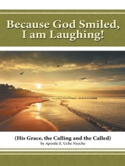 Because God Smiled, I am Laughing! - His Grace, the Calling and the Called ebook by Apostle E. Uche Nyeche