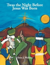 Twas the Night Before Jesus Was Born ebook by Dora J. Wallace