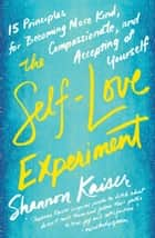 The Self-Love Experiment - Fifteen Principles for Becoming More Kind, Compassionate, and Accepting ofYourself ebook by Shannon Kaiser