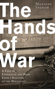 The Hands of War - A Tale of Endurance and Hope, from a Survivor of the Holocaust ebook by Marione Ingram,Keith Lowe