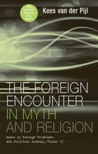 The Foreign Encounter in Myth and Religion - Modes of Foreign Relations and Political Economy, Volume II ebook by Kees van der Pijl