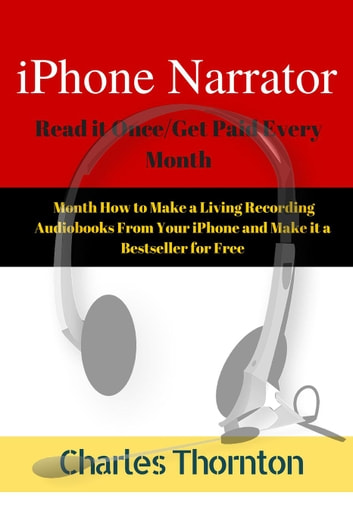 iPhone Narrator Read it Once/Get Paid Every Month How to Make a Living Recording Audiobooks From Your iPhone and Make it a Bestseller for Free ebook by Charles Thornton