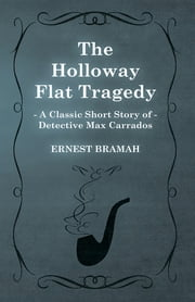 The Holloway Flat Tragedy (A Classic Short Story of Detective Max Carrados) ebook by Ernest Bramah