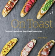 On Toast - Tartines, Crostini, and Open-Faced Sandwiches ebook by Kristan Raines