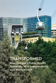 Transformed - How Oregon's Public Health University Won Independence and Healed Itself ebook by Kobo.Web.Store.Products.Fields.ContributorFieldViewModel