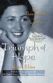 Triumph of Hope - From Theresienstadt and Auschwitz to Israel ebook by Ruth Elias,Margot Bettauer Dembo