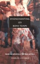 Disenchanting Les Bons Temps - Identity and Authenticity in Cajun Music and Dance ebook by Charles J. Stivale, Stanley Fish, Fredric Jameson