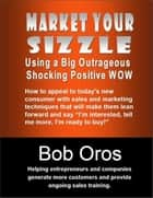 Market Your Sizzle Using a Big Outrageous Shocking Positive Wow ebook by Bob Oros