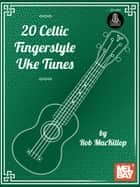 20 Celtic Fingerstyle Uke Tunes ebook by Rob MacKillop