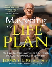 Mastering the Life Plan - The Essential Steps to Achieving Great Health and a Leaner, Stronger, and Sexier Body ebook by Jeffry S. Life, M.D., Ph.D.