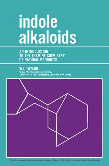 Indole Alkaloids - An Introduction to the Enamine Chemistry of Natural Products ebook by W. I. Taylor