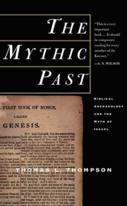 The Mythic Past: Biblical Archaeology And The Myth Of Israel ebook by Thomas L. Thompson