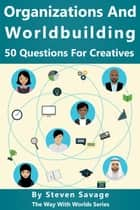Organizations and Worldbuilding: 50 Questions For Creatives - Way With Worlds, #10 ebook by Steven Savage