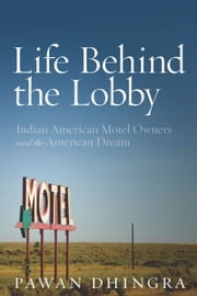 Life Behind the Lobby - Indian American Motel Owners and the American Dream ebook by Pawan Dhingra