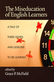 The Miseducation of English Learners: A Tale of Three States and Lessons to Be Learned ebook by McField, Grace P.