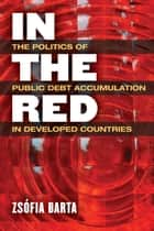 In the Red - The Politics of Public Debt Accumulation in Developed Countries ebook by Zsófia Barta