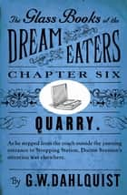 The Glass Books of the Dream Eaters (Chapter 6 Quarry) ebook by G.W. Dahlquist